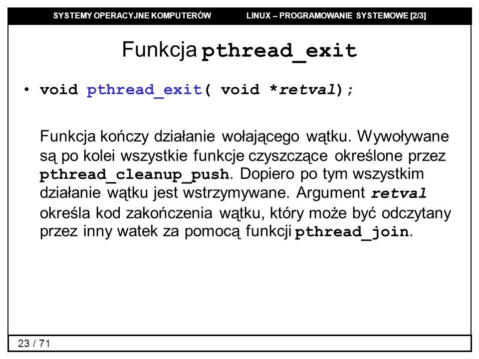 SYSTEMY OPERACYJNE KOMPUTERÓW LINUX – PROGRAMOWANIE SYSTEMOWE [2/3] 23 / 71 Funkcja pthread_exit void pthread_exit( void *retval); Funkcja kończy dzia