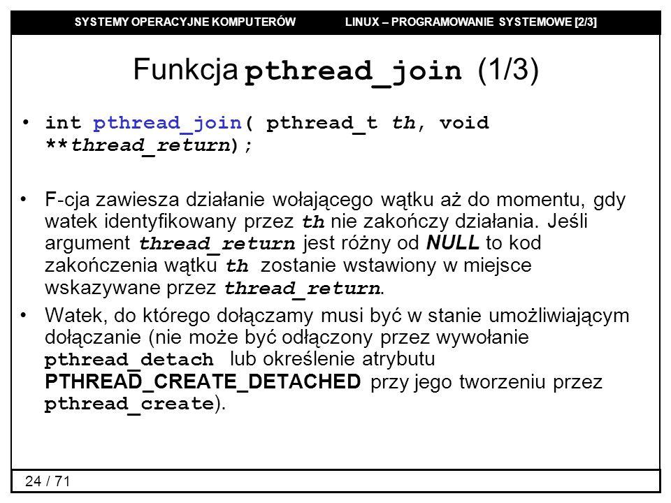 SYSTEMY OPERACYJNE KOMPUTERÓW LINUX – PROGRAMOWANIE SYSTEMOWE [2/3] 24 / 71 Funkcja pthread_join (1/3) int pthread_join( pthread_t th, void **thread_r