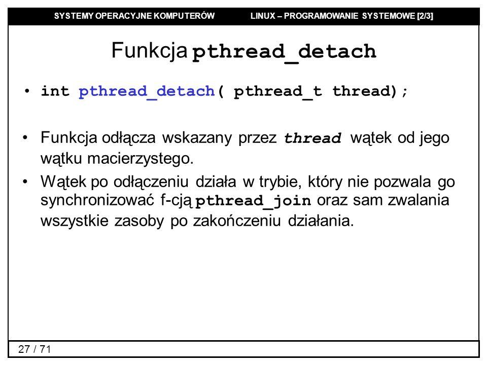 SYSTEMY OPERACYJNE KOMPUTERÓW LINUX – PROGRAMOWANIE SYSTEMOWE [2/3] 27 / 71 Funkcja pthread_detach int pthread_detach( pthread_t thread); Funkcja odłą