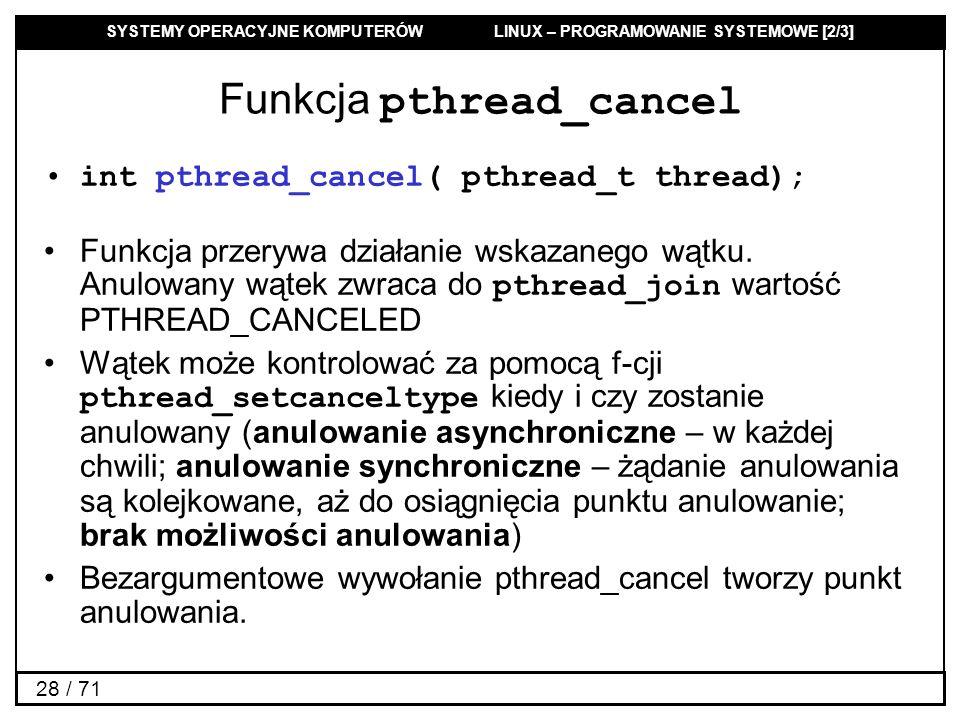 SYSTEMY OPERACYJNE KOMPUTERÓW LINUX – PROGRAMOWANIE SYSTEMOWE [2/3] 28 / 71 Funkcja pthread_cancel int pthread_cancel( pthread_t thread); Funkcja prze