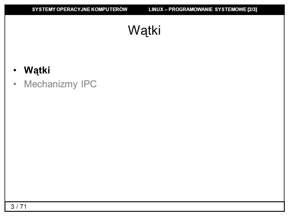 SYSTEMY OPERACYJNE KOMPUTERÓW LINUX – PROGRAMOWANIE SYSTEMOWE [2/3] 54 / 71 Mechanizmy IPC - semafory Wątki Mechanizmy IPC –Kolejki komunikatów –Semafory –Pamięć współdzielona