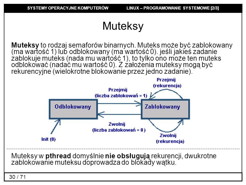 SYSTEMY OPERACYJNE KOMPUTERÓW LINUX – PROGRAMOWANIE SYSTEMOWE [2/3] 30 / 71 Muteksy Muteksy to rodzaj semaforów binarnych. Muteks może być zablokowany