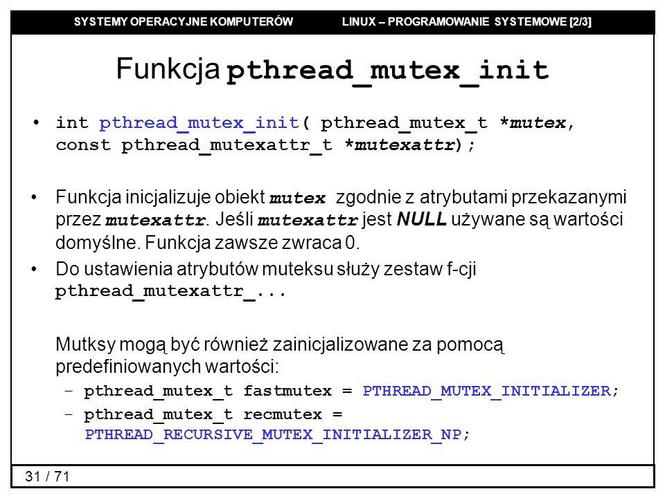 SYSTEMY OPERACYJNE KOMPUTERÓW LINUX – PROGRAMOWANIE SYSTEMOWE [2/3] 31 / 71 Funkcja pthread_mutex_init int pthread_mutex_init( pthread_mutex_t *mutex,