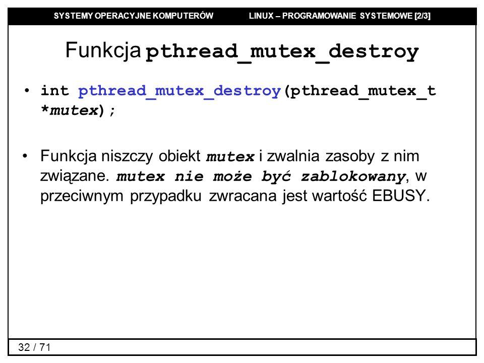 SYSTEMY OPERACYJNE KOMPUTERÓW LINUX – PROGRAMOWANIE SYSTEMOWE [2/3] 32 / 71 Funkcja pthread_mutex_destroy int pthread_mutex_destroy(pthread_mutex_t *m