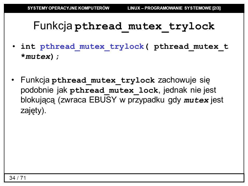 SYSTEMY OPERACYJNE KOMPUTERÓW LINUX – PROGRAMOWANIE SYSTEMOWE [2/3] 34 / 71 Funkcja pthread_mutex_trylock int pthread_mutex_trylock( pthread_mutex_t *