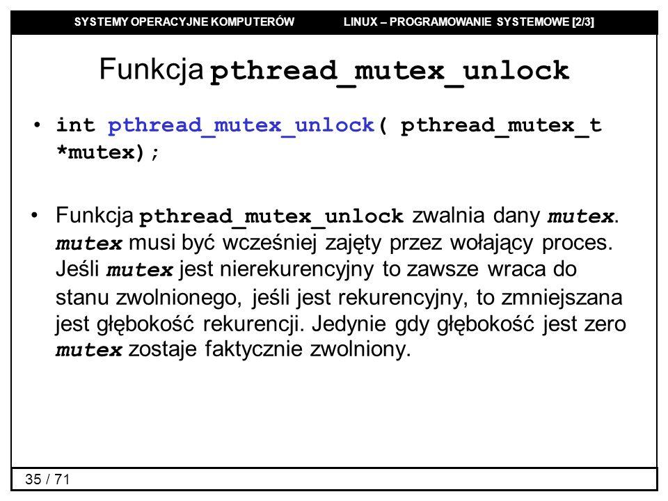 SYSTEMY OPERACYJNE KOMPUTERÓW LINUX – PROGRAMOWANIE SYSTEMOWE [2/3] 35 / 71 Funkcja pthread_mutex_unlock int pthread_mutex_unlock( pthread_mutex_t *mu