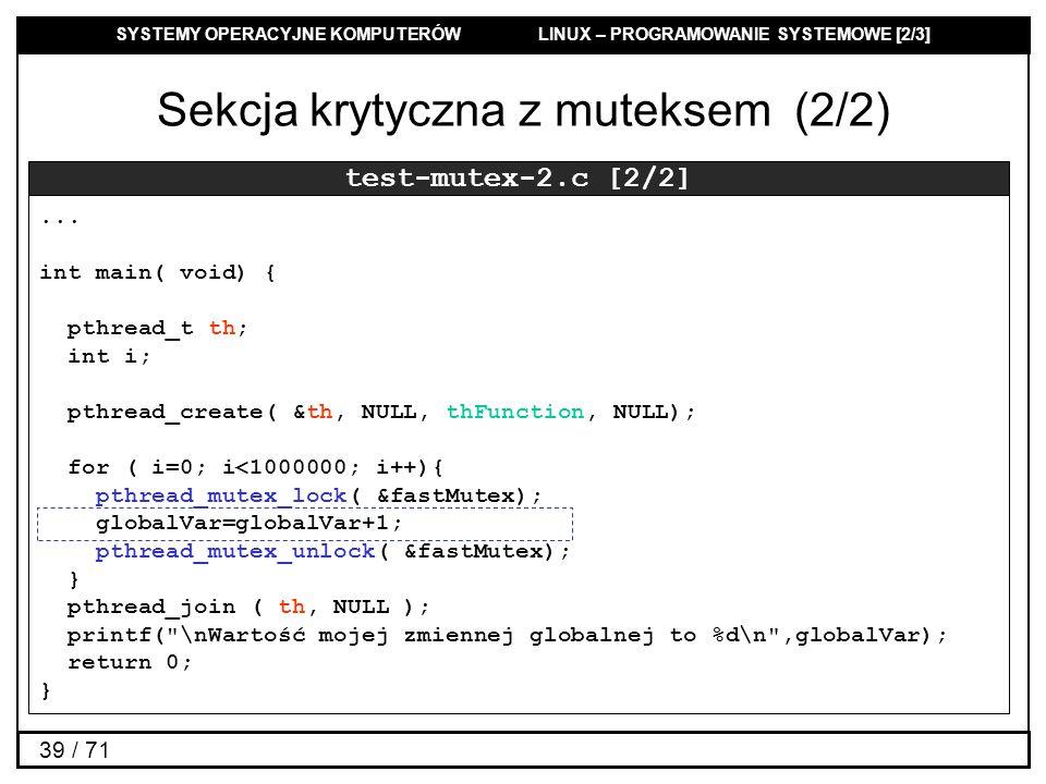 SYSTEMY OPERACYJNE KOMPUTERÓW LINUX – PROGRAMOWANIE SYSTEMOWE [2/3] 39 / 71 Sekcja krytyczna z muteksem (2/2) test-mutex-2.c [2/2]... int main( void)