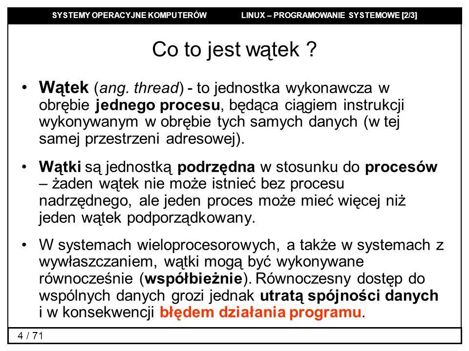 SYSTEMY OPERACYJNE KOMPUTERÓW LINUX – PROGRAMOWANIE SYSTEMOWE [2/3] 4 / 71 Co to jest wątek ? Wątek (ang. thread) - to jednostka wykonawcza w obrębie