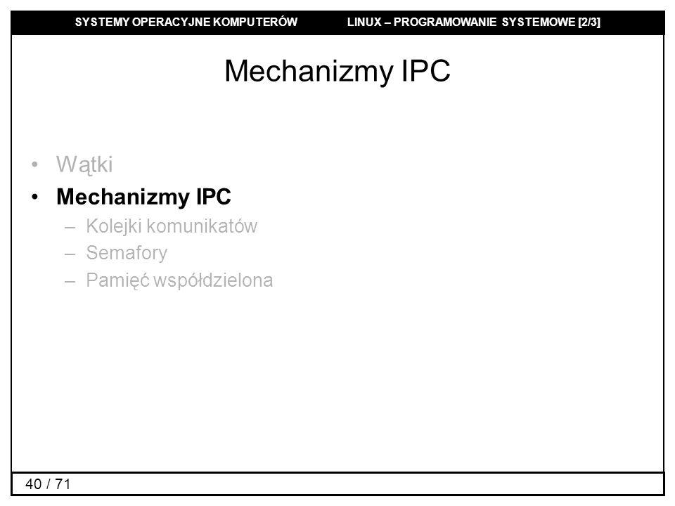 SYSTEMY OPERACYJNE KOMPUTERÓW LINUX – PROGRAMOWANIE SYSTEMOWE [2/3] 40 / 71 Mechanizmy IPC Wątki Mechanizmy IPC –Kolejki komunikatów –Semafory –Pamięć