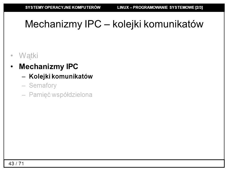 SYSTEMY OPERACYJNE KOMPUTERÓW LINUX – PROGRAMOWANIE SYSTEMOWE [2/3] 43 / 71 Mechanizmy IPC – kolejki komunikatów Wątki Mechanizmy IPC –Kolejki komunik