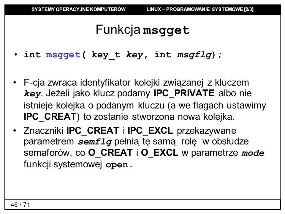 SYSTEMY OPERACYJNE KOMPUTERÓW LINUX – PROGRAMOWANIE SYSTEMOWE [2/3] 46 / 71 Funkcja msgget int msgget( key_t key, int msgflg); F-cja zwraca identyfika