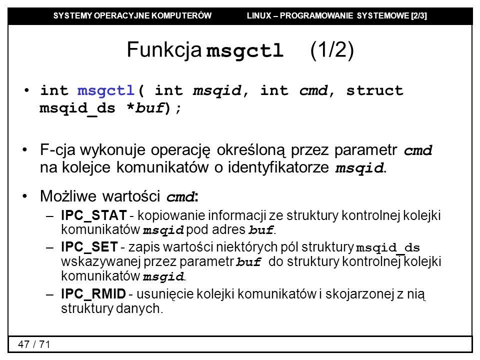 SYSTEMY OPERACYJNE KOMPUTERÓW LINUX – PROGRAMOWANIE SYSTEMOWE [2/3] 47 / 71 Funkcja msgctl (1/2) int msgctl( int msqid, int cmd, struct msqid_ds *buf)