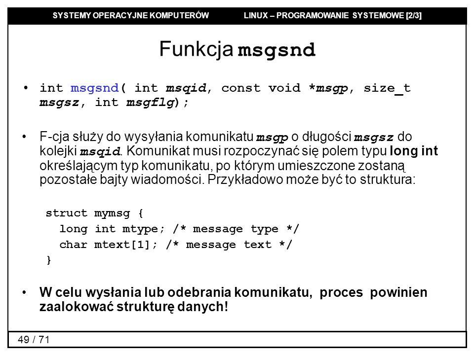 SYSTEMY OPERACYJNE KOMPUTERÓW LINUX – PROGRAMOWANIE SYSTEMOWE [2/3] 49 / 71 Funkcja msgsnd int msgsnd( int msqid, const void *msgp, size_t msgsz, int