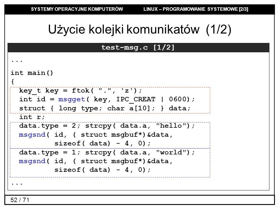 SYSTEMY OPERACYJNE KOMPUTERÓW LINUX – PROGRAMOWANIE SYSTEMOWE [2/3] 52 / 71 Użycie kolejki komunikatów (1/2) test-msg.c [1/2]... int main() { key_t ke