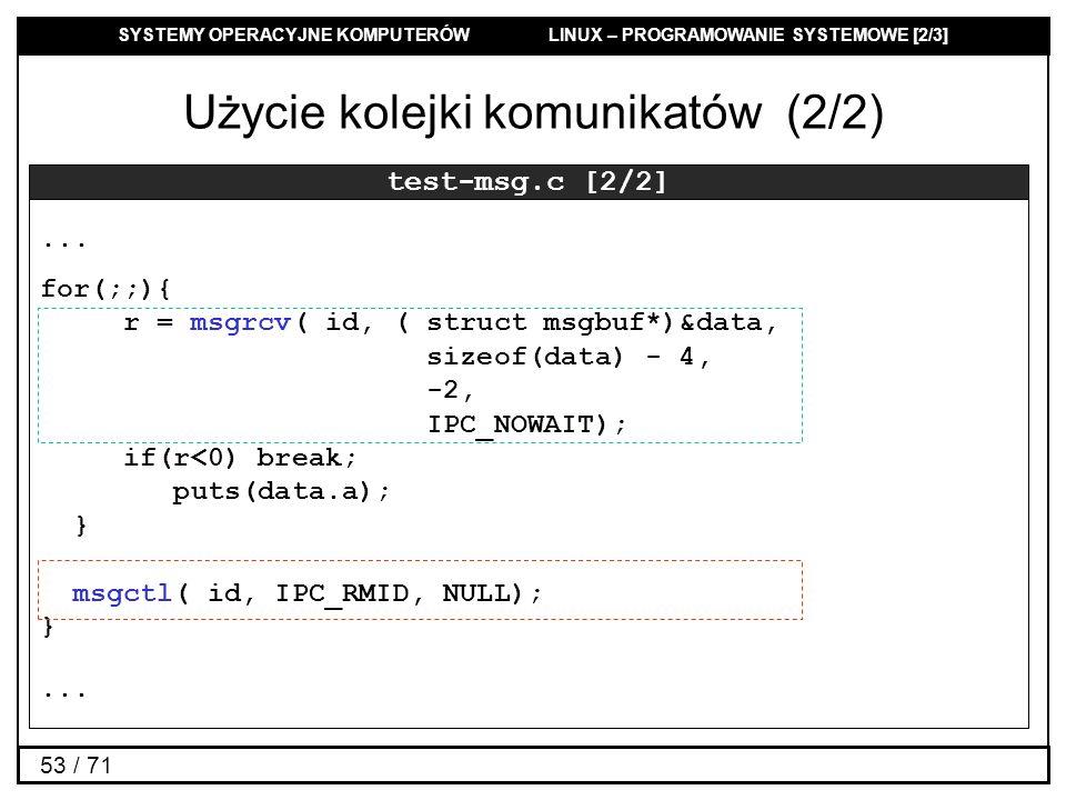 SYSTEMY OPERACYJNE KOMPUTERÓW LINUX – PROGRAMOWANIE SYSTEMOWE [2/3] 53 / 71 Użycie kolejki komunikatów (2/2) test-msg.c [2/2]... for(;;){ r = msgrcv(