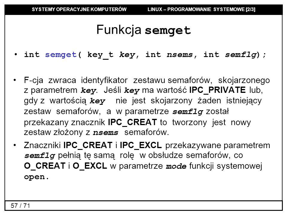SYSTEMY OPERACYJNE KOMPUTERÓW LINUX – PROGRAMOWANIE SYSTEMOWE [2/3] 57 / 71 Funkcja semget int semget( key_t key, int nsems, int semflg); F-cja zwraca