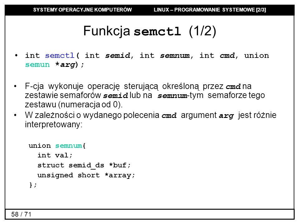 SYSTEMY OPERACYJNE KOMPUTERÓW LINUX – PROGRAMOWANIE SYSTEMOWE [2/3] 58 / 71 Funkcja semctl (1/2) int semctl( int semid, int semnum, int cmd, union sem