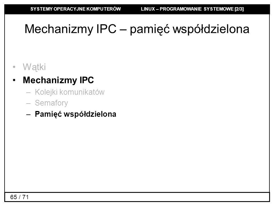 SYSTEMY OPERACYJNE KOMPUTERÓW LINUX – PROGRAMOWANIE SYSTEMOWE [2/3] 65 / 71 Mechanizmy IPC – pamięć współdzielona Wątki Mechanizmy IPC –Kolejki komuni