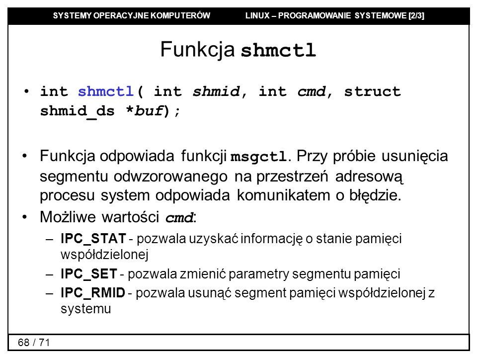 SYSTEMY OPERACYJNE KOMPUTERÓW LINUX – PROGRAMOWANIE SYSTEMOWE [2/3] 68 / 71 Funkcja shmctl int shmctl( int shmid, int cmd, struct shmid_ds *buf); Funk