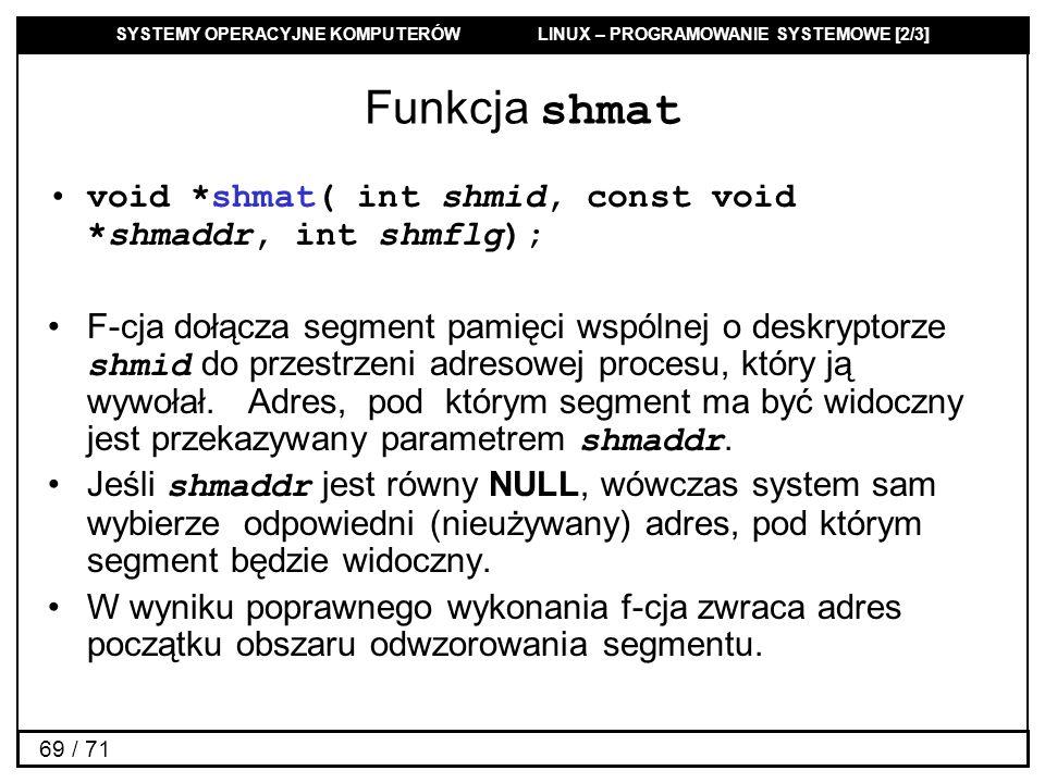 SYSTEMY OPERACYJNE KOMPUTERÓW LINUX – PROGRAMOWANIE SYSTEMOWE [2/3] 69 / 71 Funkcja shmat void *shmat( int shmid, const void *shmaddr, int shmflg); F-