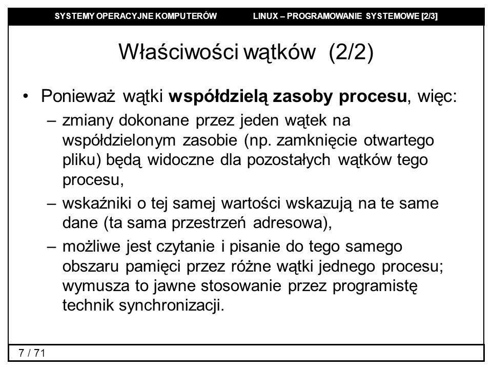 SYSTEMY OPERACYJNE KOMPUTERÓW LINUX – PROGRAMOWANIE SYSTEMOWE [2/3] 7 / 71 Właściwości wątków (2/2) Ponieważ wątki współdzielą zasoby procesu, więc: –