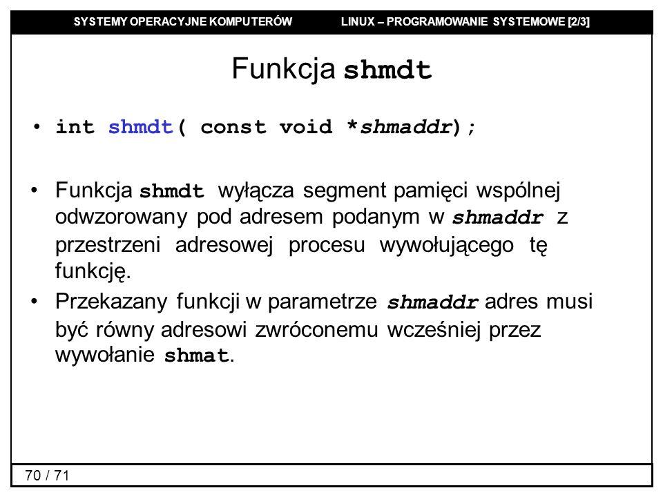 SYSTEMY OPERACYJNE KOMPUTERÓW LINUX – PROGRAMOWANIE SYSTEMOWE [2/3] 70 / 71 Funkcja shmdt int shmdt( const void *shmaddr); Funkcja shmdt wyłącza segme