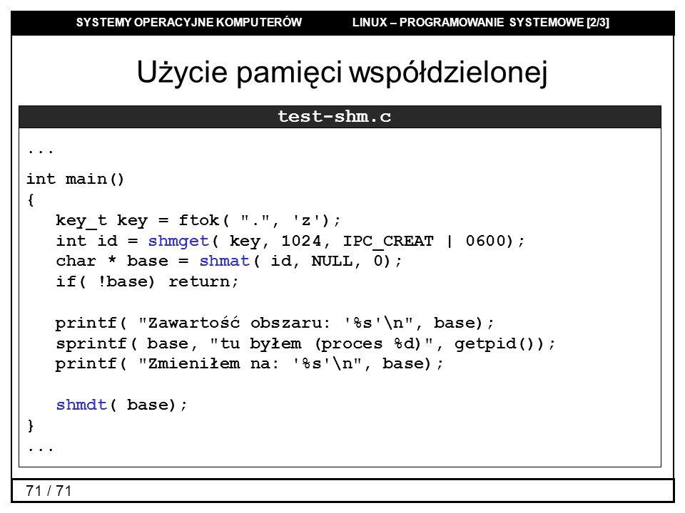 SYSTEMY OPERACYJNE KOMPUTERÓW LINUX – PROGRAMOWANIE SYSTEMOWE [2/3] 71 / 71 Użycie pamięci współdzielonej test-shm.c... int main() { key_t key = ftok(