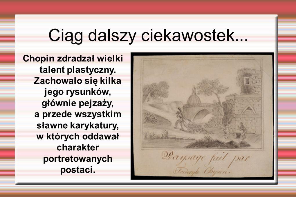 Ciąg dalszy ciekawostek... Chopin zdradzał wielki talent plastyczny. Zachowało się kilka jego rysunków, głównie pejzaży, a przede wszystkim sławne kar