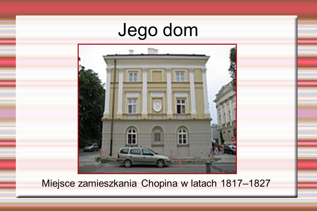 Jego dom Miejsce zamieszkania Chopina w latach 1817–1827