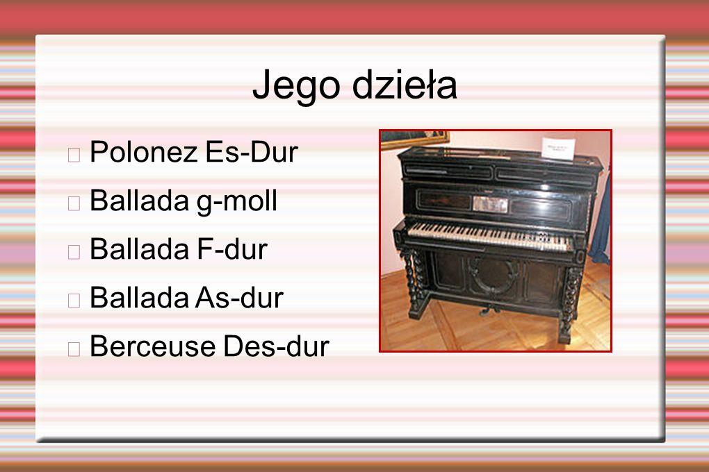Jego dzieła Polonez Es-Dur Ballada g-moll Ballada F-dur Ballada As-dur Berceuse Des-dur
