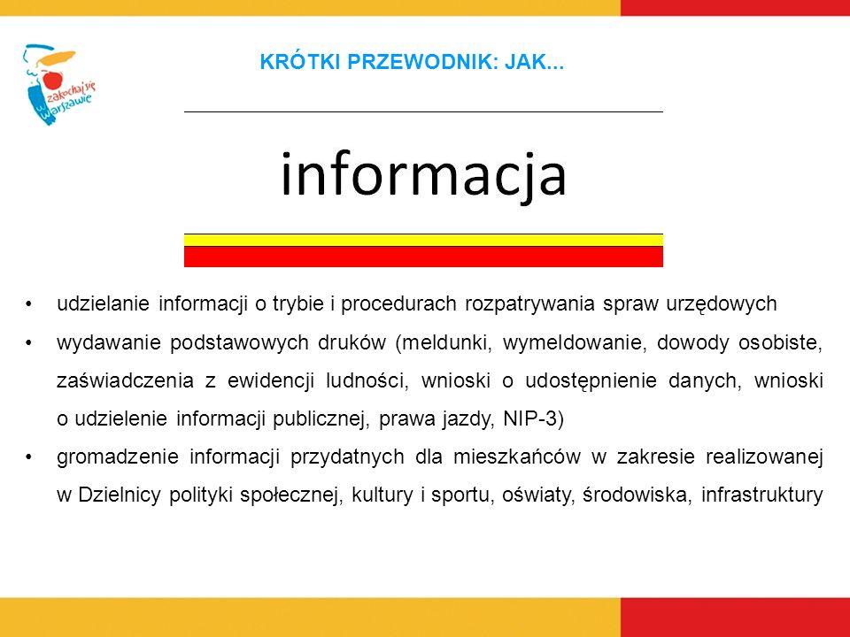 udzielanie informacji o trybie i procedurach rozpatrywania spraw urzędowych wydawanie podstawowych druków (meldunki, wymeldowanie, dowody osobiste, zaświadczenia z ewidencji ludności, wnioski o udostępnienie danych, wnioski o udzielenie informacji publicznej, prawa jazdy, NIP-3) gromadzenie informacji przydatnych dla mieszkańców w zakresie realizowanej w Dzielnicy polityki społecznej, kultury i sportu, oświaty, środowiska, infrastruktury KRÓTKI PRZEWODNIK: JAK...