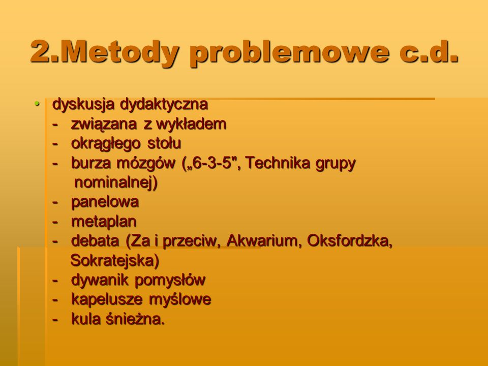 2.Metody problemowe c.d. dyskusja dydaktycznadyskusja dydaktyczna - związana z wykładem - okrągłego stołu - burza mózgów (6-3-5