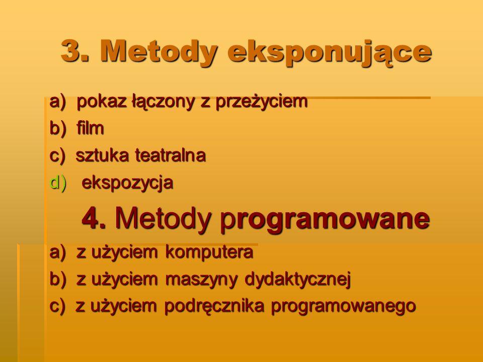 3. Metody eksponujące a) pokaz łączony z przeżyciem b) film c) sztuka teatralna d)ekspozycja 4. Metody programowane a) z użyciem komputera b) z użycie