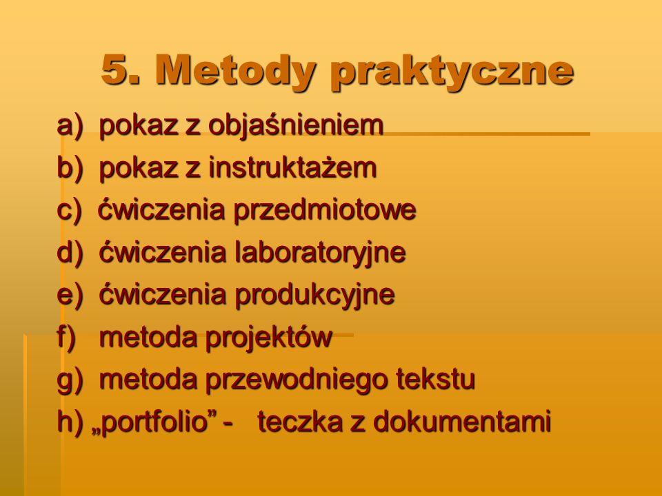 5. Metody praktyczne a) pokaz z objaśnieniem b) pokaz z instruktażem c) ćwiczenia przedmiotowe d) ćwiczenia laboratoryjne e) ćwiczenia produkcyjne f)