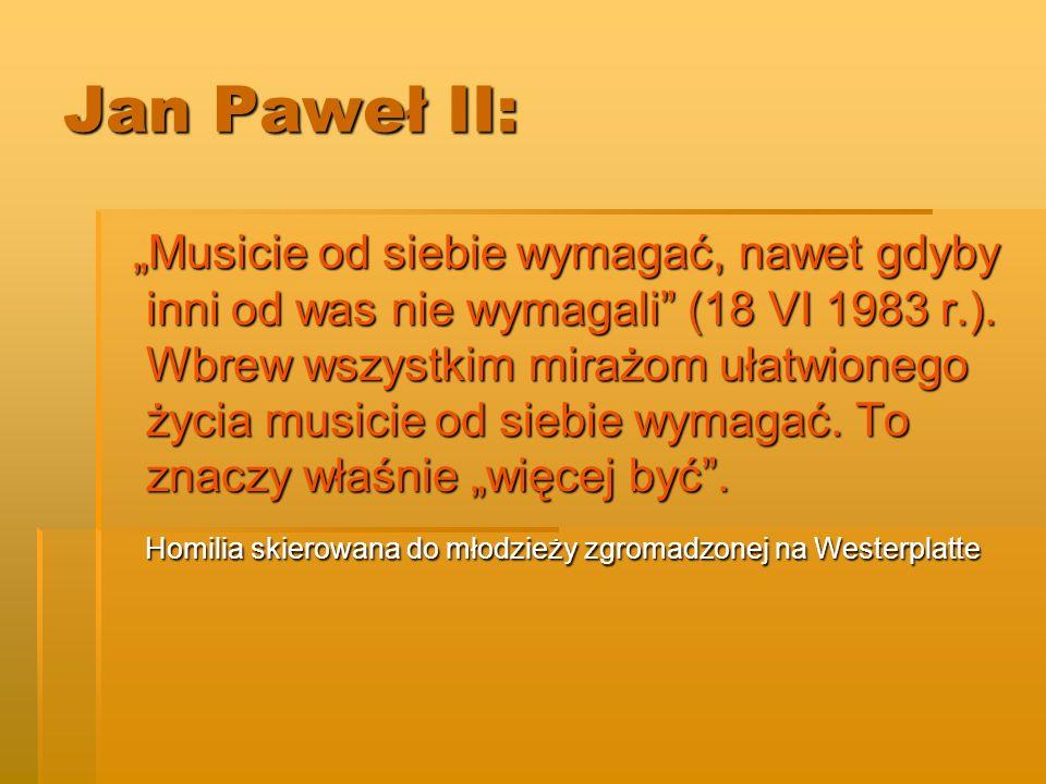 Jan Paweł II: Musicie od siebie wymagać, nawet gdyby inni od was nie wymagali (18 VI 1983 r.). Wbrew wszystkim mirażom ułatwionego życia musicie od si