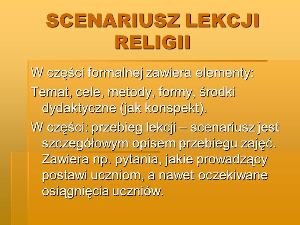 SCENARIUSZ LEKCJI RELIGII W części formalnej zawiera elementy: Temat, cele, metody, formy, środki dydaktyczne (jak konspekt). W części: przebieg lekcj