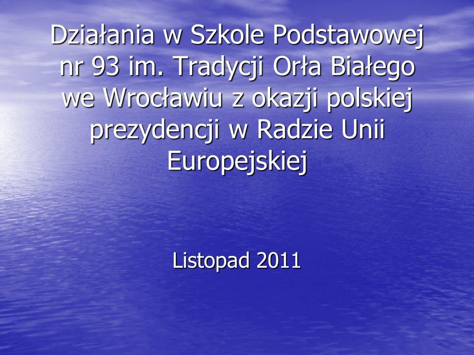 Działania w Szkole Podstawowej nr 93 im. Tradycji Orła Białego we Wrocławiu z okazji polskiej prezydencji w Radzie Unii Europejskiej Listopad 2011