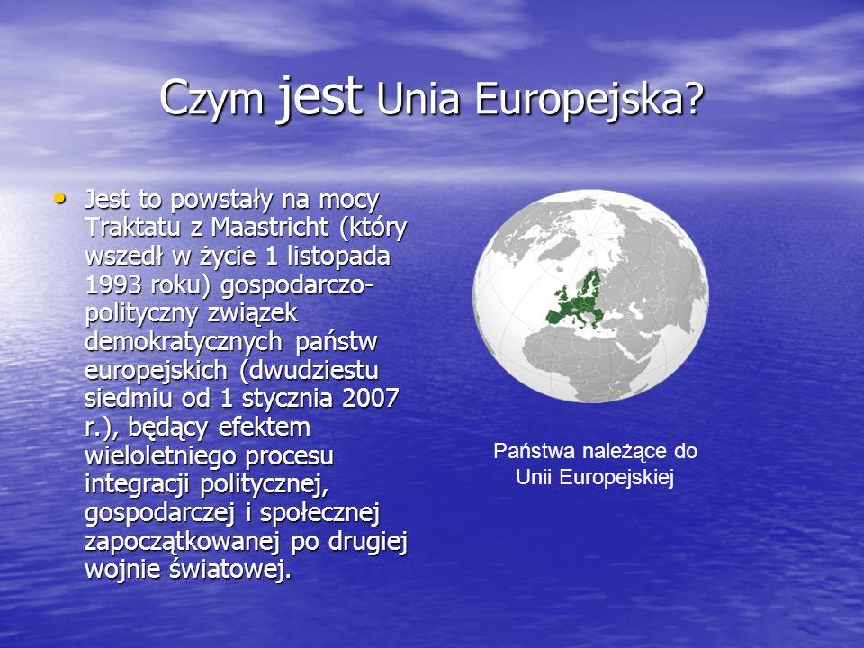 C zym jest Unia Europejska? Jest to powstały na mocy Traktatu z Maastricht (który wszedł w życie 1 listopada 1993 roku) gospodarczo- polityczny związe