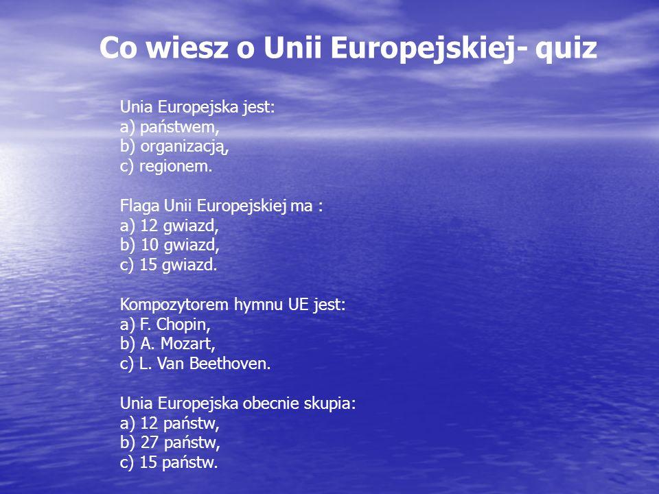 Co wiesz o Unii Europejskiej- quiz Unia Europejska jest: a) państwem, b) organizacją, c) regionem. Flaga Unii Europejskiej ma : a) 12 gwiazd, b) 10 gw