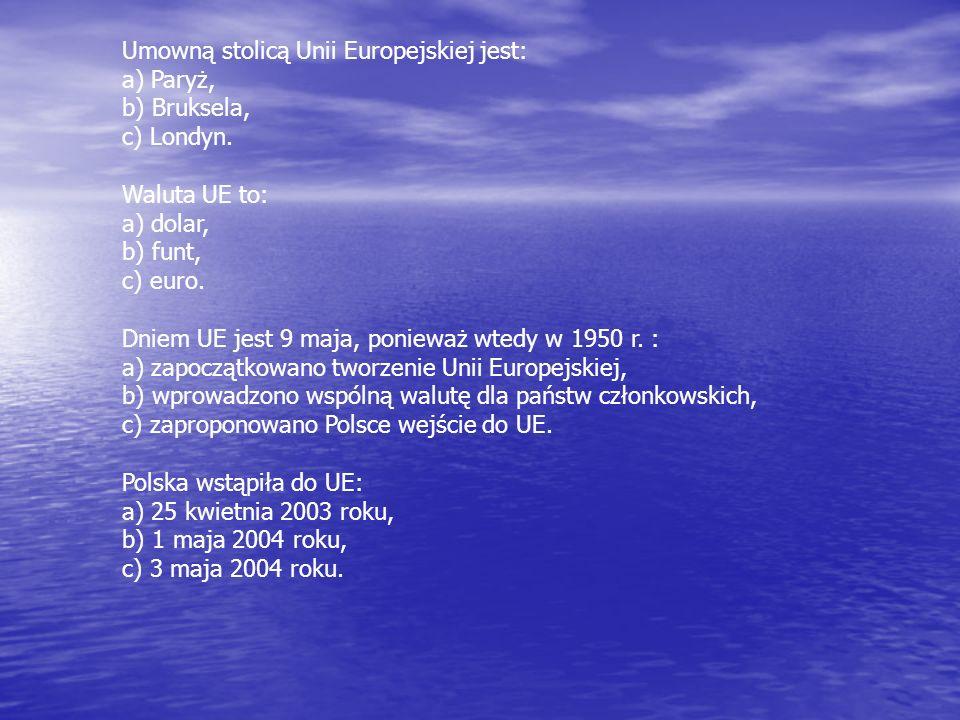 Umowną stolicą Unii Europejskiej jest: a) Paryż, b) Bruksela, c) Londyn. Waluta UE to: a) dolar, b) funt, c) euro. Dniem UE jest 9 maja, ponieważ wted