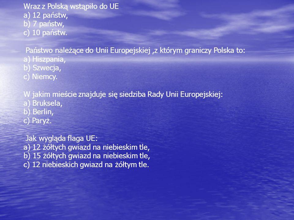 Wraz z Polską wstąpiło do UE a) 12 państw, b) 7 państw, c) 10 państw. Państwo należące do Unii Europejskiej,z którym graniczy Polska to: a) Hiszpania,
