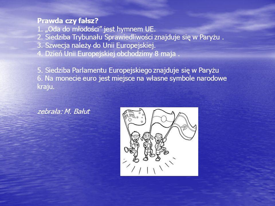Prawda czy fałsz? 1. Oda do młodości jest hymnem UE. 2. Siedziba Trybunału Sprawiedliwości znajduje się w Paryżu. 3. Szwecja należy do Unii Europejski