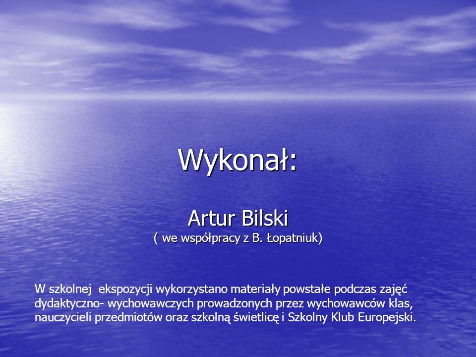 Wykonał: Artur Bilski ( we współpracy z B. Łopatniuk) W szkolnej ekspozycji wykorzystano materiały powstałe podczas zajęć dydaktyczno- wychowawczych p