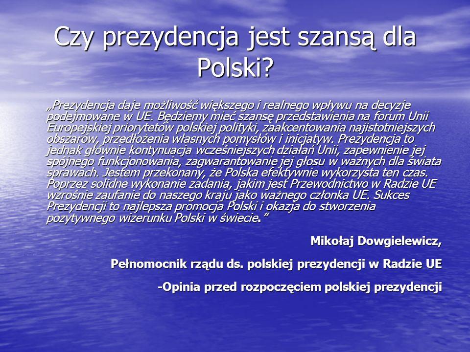 Czy prezydencja jest szansą dla Polski? Prezydencja daje możliwość większego i realnego wpływu na decyzje podejmowane w UE. Będziemy mieć szansę przed