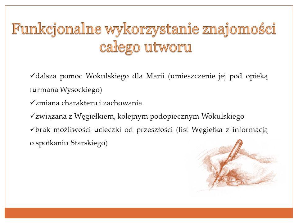 dalsza pomoc Wokulskiego dla Marii (umieszczenie jej pod opieką furmana Wysockiego) zmiana charakteru i zachowania związana z Węgiełkiem, kolejnym pod