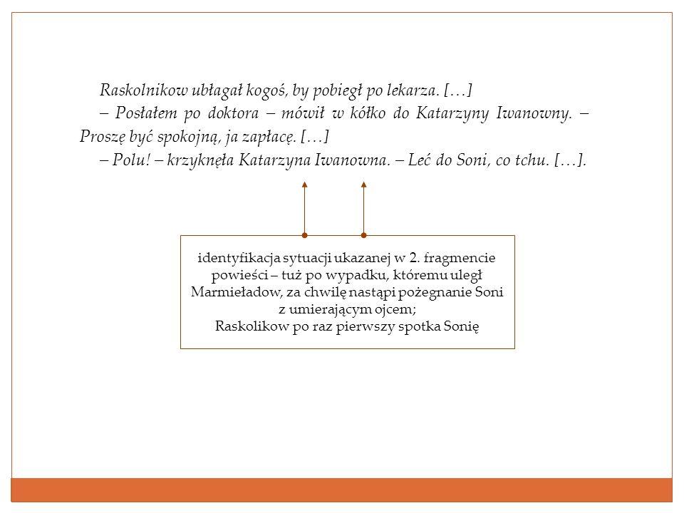Raskolnikow ubłagał kogoś, by pobiegł po lekarza. […] – Posłałem po doktora – mówił w kółko do Katarzyny Iwanowny. – Proszę być spokojną, ja zapłacę.