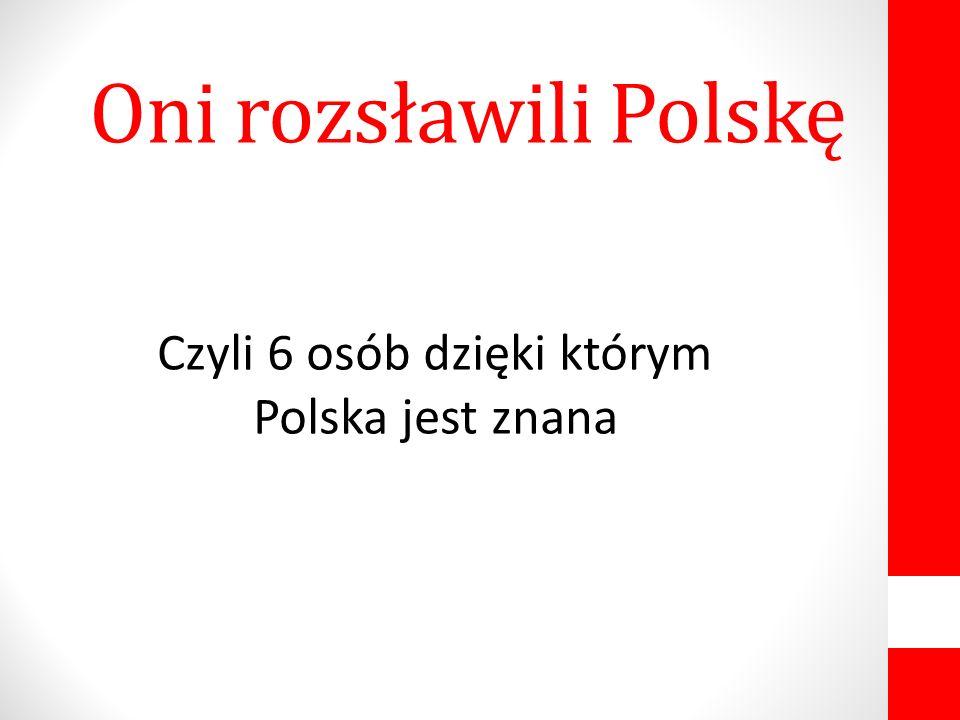 Oni rozsławili Polskę Czyli 6 osób dzięki którym Polska jest znana