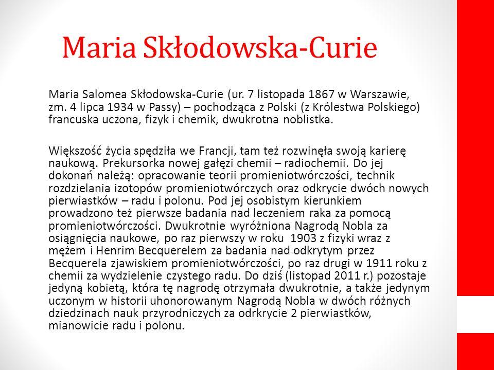 Maria Salomea Skłodowska-Curie (ur. 7 listopada 1867 w Warszawie, zm. 4 lipca 1934 w Passy) – pochodząca z Polski (z Królestwa Polskiego) francuska uc