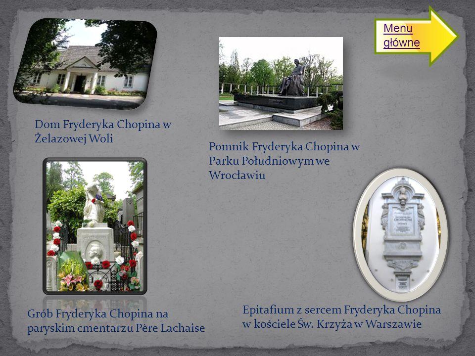Dom Fryderyka Chopina w Żelazowej Woli Pomnik Fryderyka Chopina w Parku Południowym we Wrocławiu Grób Fryderyka Chopina na paryskim cmentarzu Père Lachaise Epitafium z sercem Fryderyka Chopina w kościele Św.
