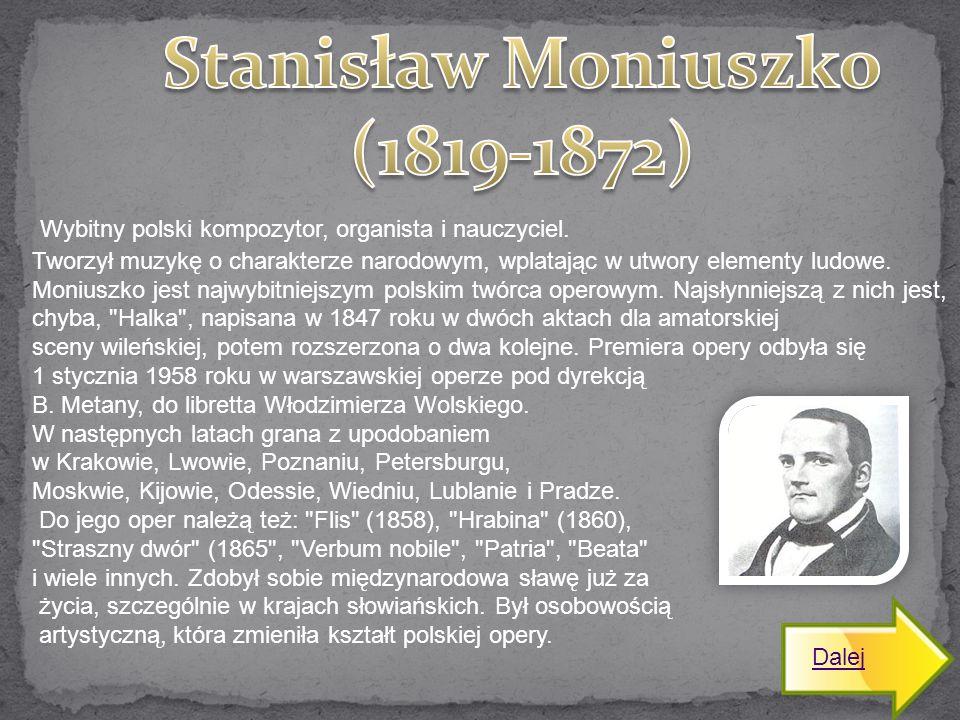 Wybitny polski kompozytor, organista i nauczyciel. Tworzył muzykę o charakterze narodowym, wplatając w utwory elementy ludowe. Moniuszko jest najwybit